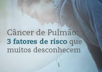 Fatores de risco que não devem ser ignorados na prevenção ao câncer de pulmão